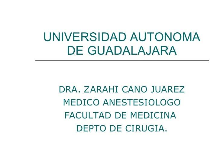 UNIVERSIDAD AUTONOMA DE GUADALAJARA DRA. ZARAHI CANO JUAREZ MEDICO ANESTESIOLOGO FACULTAD DE MEDICINA  DEPTO DE CIRUGIA.