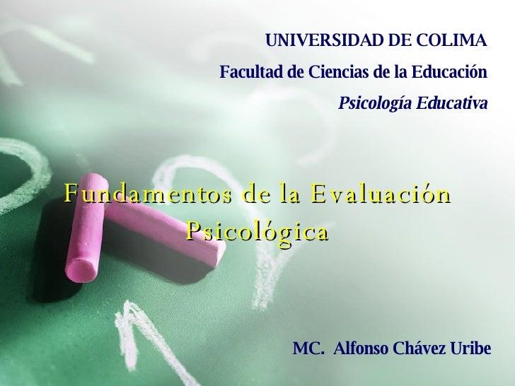 Fundamentos de la Evaluación Psicológica UNIVERSIDAD DE COLIMA Facultad de Ciencias de la Educación Psicología Educativa M...