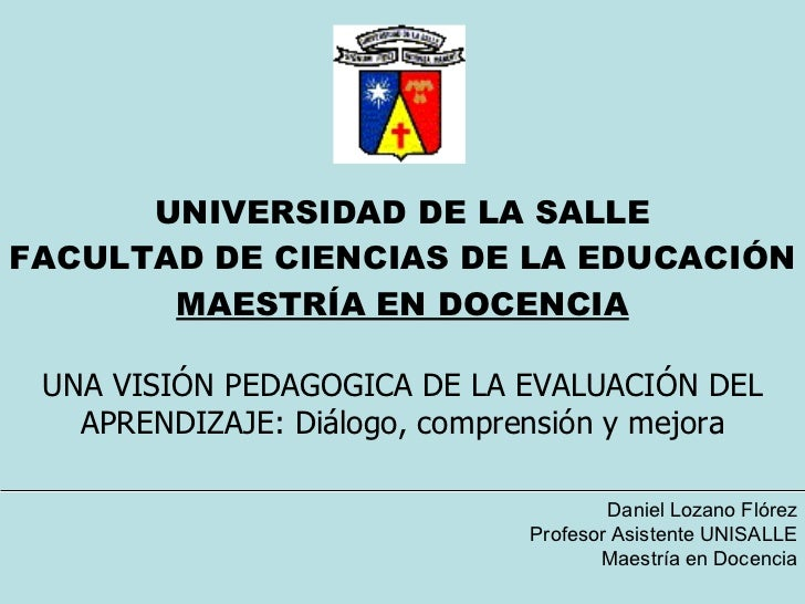 UNIVERSIDAD DE LA SALLE FACULTAD DE CIENCIAS DE LA EDUCACIÓN MAESTRÍA EN DOCENCIA UNA VISIÓN PEDAGOGICA DE LA EVALUACIÓN D...