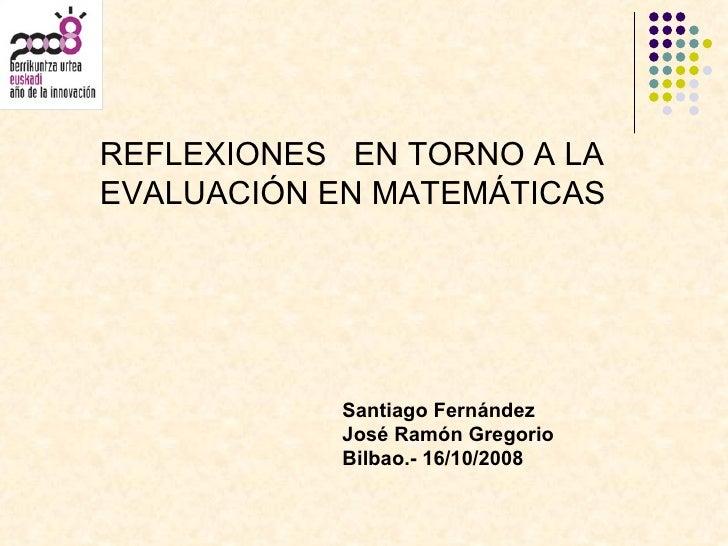 REFLEXIONES  EN TORNO A LA EVALUACIÓN EN MATEMÁTICAS Santiago Fernández José Ramón Gregorio Bilbao.- 16/10/2008