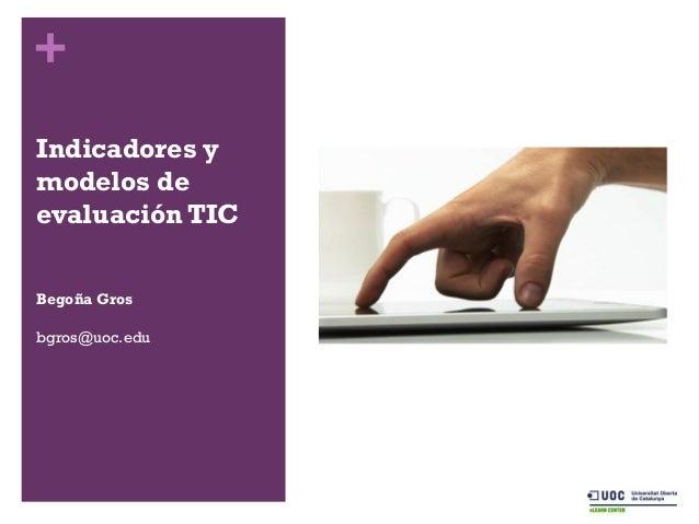 + Indicadores y modelos de evaluación TIC Begoña Gros bgros@uoc.edu
