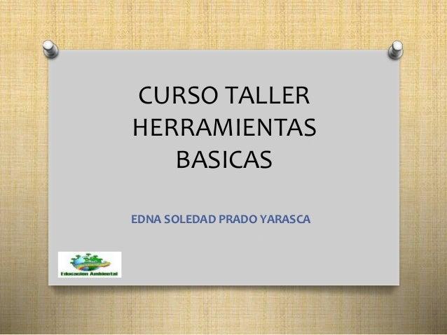 CURSO TALLER  HERRAMIENTAS  BASICAS  EDNA SOLEDAD PRADO YARASCA
