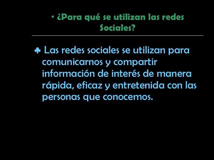 <ul><li>¿Para qué se utilizan las redes Sociales? </li></ul><ul><li>♣   Las redes sociales se utilizan para comunicarnos y...