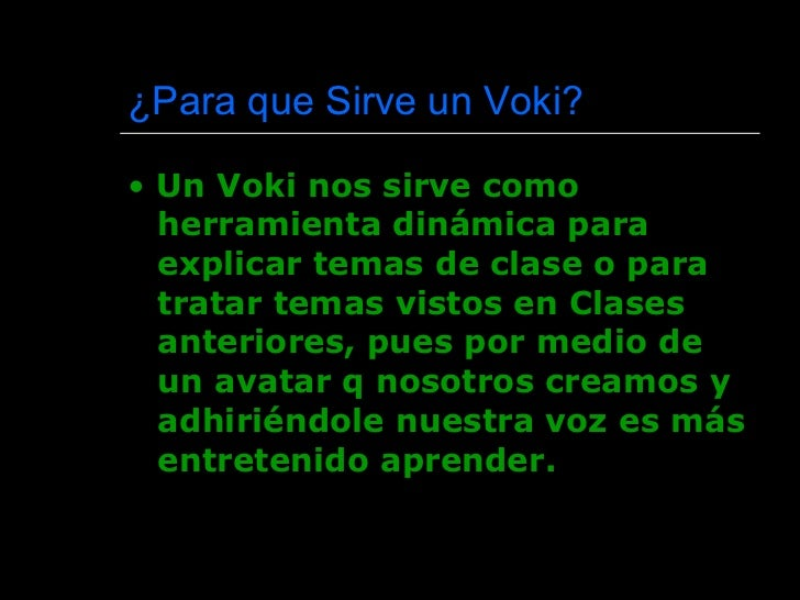 ¿ Para que Sirve un Voki?  <ul><li>•  Un Voki nos sirve como herramienta dinámica para explicar temas de clase o para trat...