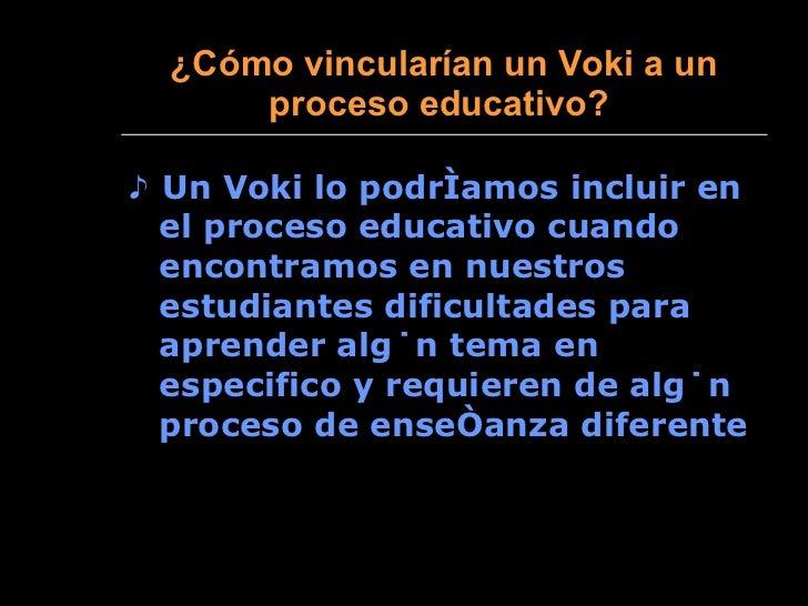 ¿ Cómo vincularían un Voki a un proceso educativo?   <ul><li>♪  Un Voki lo podríamos incluir en el proceso educativo cuand...