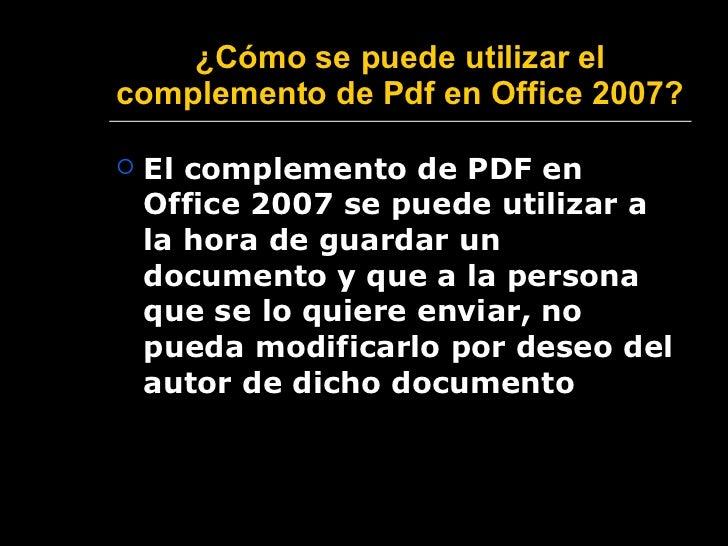 ¿ Cómo se puede utilizar el complemento de Pdf en Office 2007?   <ul><li>El complemento de PDF en Office 2007 se puede uti...
