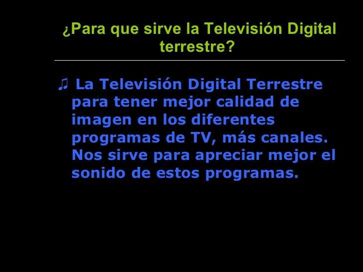 ¿ Para que sirve la Televisión Digital terrestre?   <ul><li>♫  La Televisión Digital Terrestre para tener mejor calidad de...