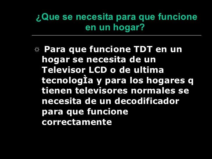 ¿ Que se necesita para que funcione en un hogar?   <ul><li>☼  Para que funcione TDT en un hogar se necesita de un Televiso...