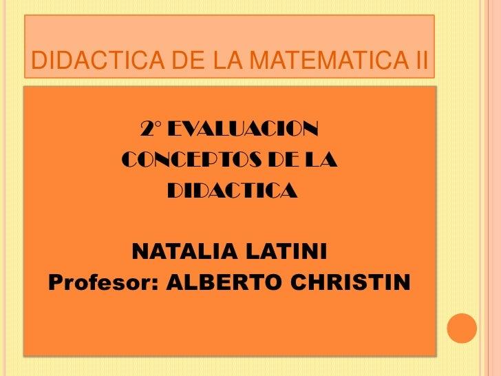 DIDACTICA DE LA MATEMATICA II       2° EVALUACION      CONCEPTOS DE LA          DIDACTICA       NATALIA LATINI Profesor: A...