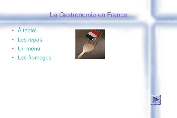 La Gastronomie en France <ul><li>À table! </li></ul><ul><li>Les repas </li></ul><ul><li>Un menu </li></ul><ul><li>Les from...