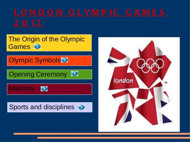 L O N D O N O L YM P IC G A M E S 2 0 12The Origin of the OlympicGamesOlympic SymbolsOpening CeremonyMascotsSports and dis...