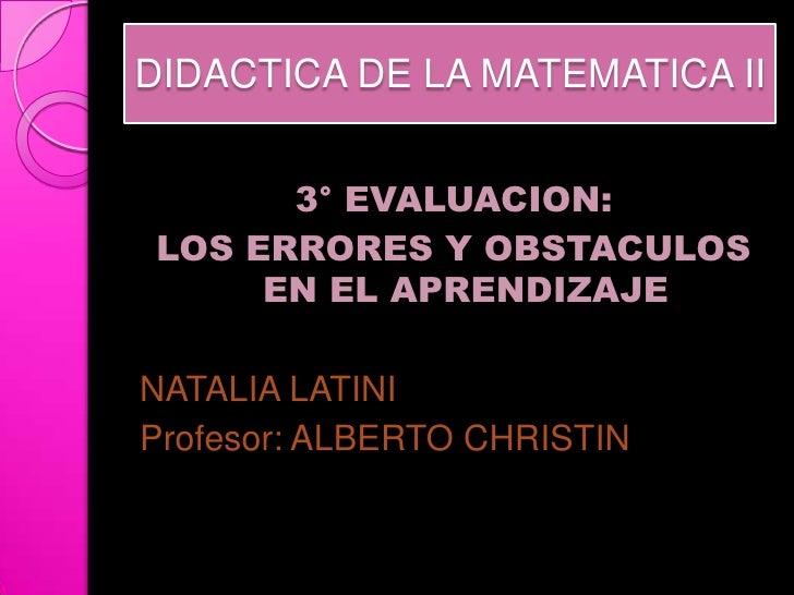 DIDACTICA DE LA MATEMATICA II       3° EVALUACION: LOS ERRORES Y OBSTACULOS      EN EL APRENDIZAJENATALIA LATINIProfesor: ...