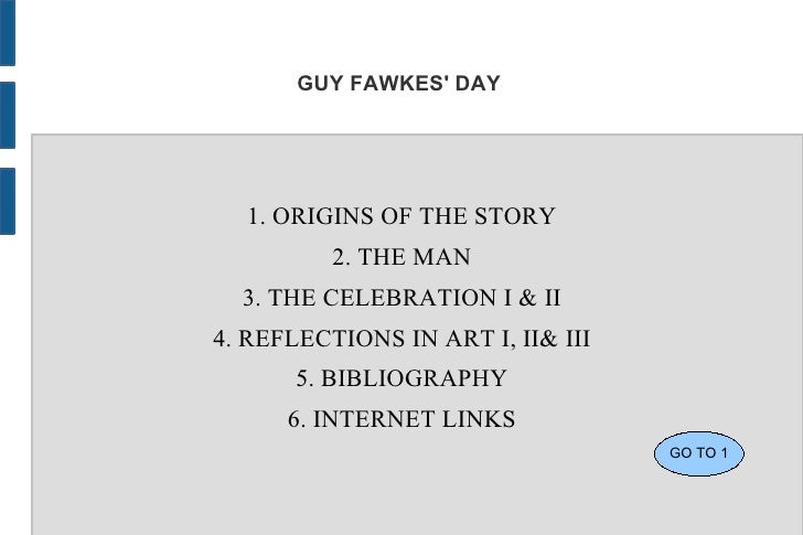 GUY FAWKES DAY  1. ORIGINS OF THE STORY          2. THE MAN  3. THE CELEBRATION I & II4. REFLECTIONS IN ART I, II& III    ...