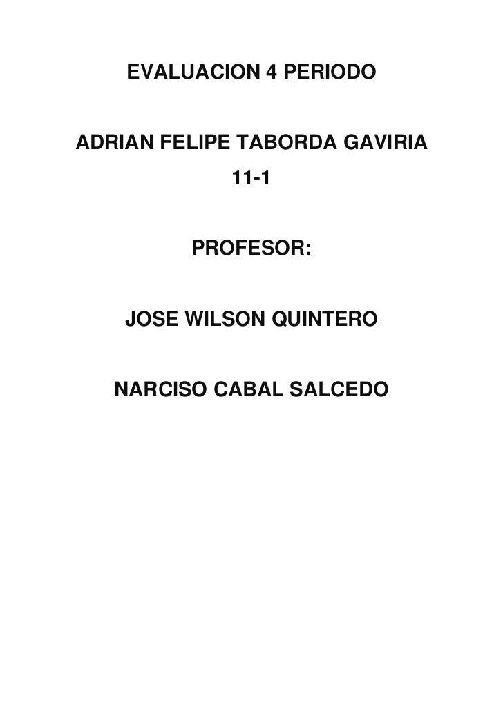 EVALUACION 4 PERIODOADRIAN FELIPE TABORDA GAVIRIA            11-1         PROFESOR:    JOSE WILSON QUINTERO   NARCISO CABA...
