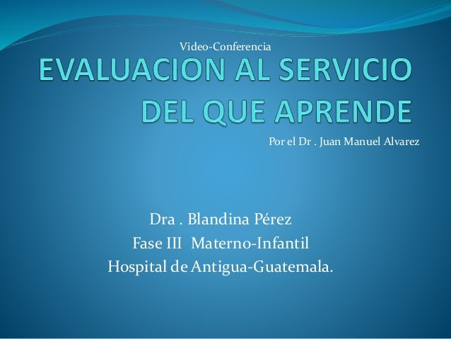 Video-Conferencia  Por el Dr . Juan Manuel Alvarez  Dra . Blandina Pérez  Fase III Materno-Infantil  Hospital de Antigua-G...