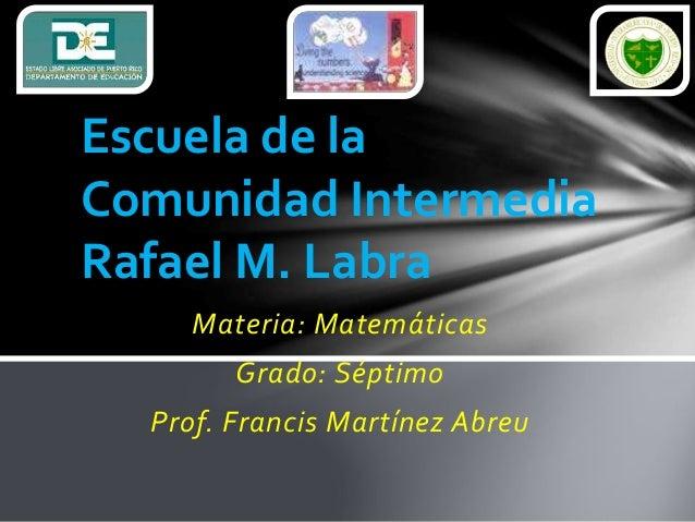 Materia: Matemáticas Grado: Séptimo Prof. Francis Martínez Abreu Escuela de la Comunidad Intermedia Rafael M. Labra