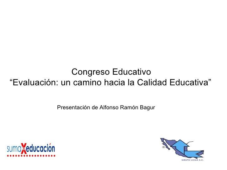 """Congreso Educativo """" Evaluación: un camino hacia la Calidad Educativa""""   Presentación de Alfonso Ramón Bagur"""