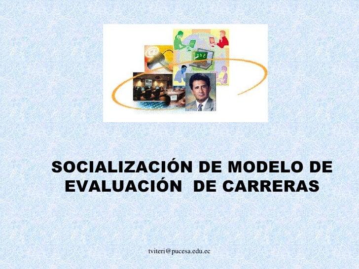 tviteri@pucesa.edu.ec<br />SOCIALIZACIÓN DE MODELO DE EVALUACIÓN  DE CARRERAS<br />