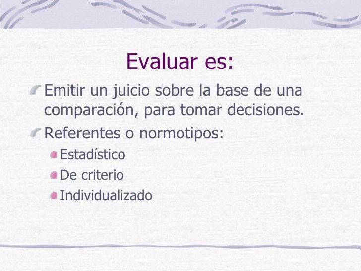 Evaluar es:Emitir un juicio sobre la base de unacomparación, para tomar decisiones.Referentes o normotipos:  Estadístico  ...