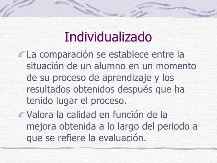 IndividualizadoLa comparación se establece entre lasituación de un alumno en un momentode su proceso de aprendizaje y losr...