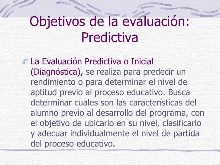 Objetivos de la evaluación:        PredictivaLa Evaluación Predictiva o Inicial(Diagnóstica), se realiza para predecir unr...
