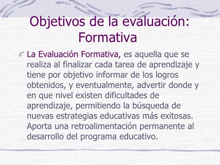 Objetivos de la evaluación:        FormativaLa Evaluación Formativa, es aquella que serealiza al finalizar cada tarea de a...
