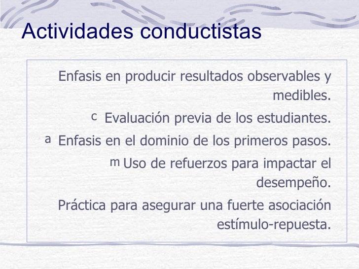Actividades conductistas    Enfasis en producir resultados observables y                                       medibles.  ...