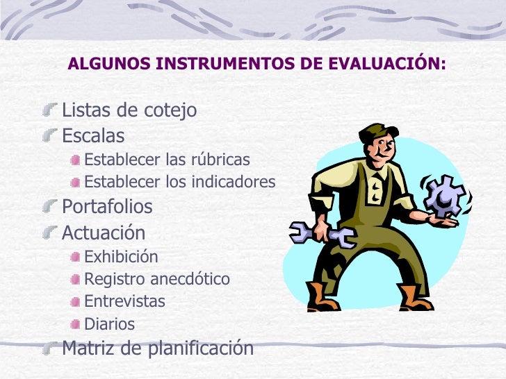 ALGUNOS INSTRUMENTOS DE EVALUACIÓN:Listas de cotejoEscalas  Establecer las rúbricas  Establecer los indicadoresPortafolios...