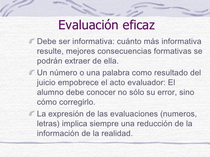 Evaluación eficazDebe ser informativa: cuánto más informativaresulte, mejores consecuencias formativas sepodrán extraer de...