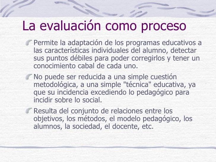 La evaluación como proceso Permite la adaptación de los programas educativos a las características individuales del alumno...