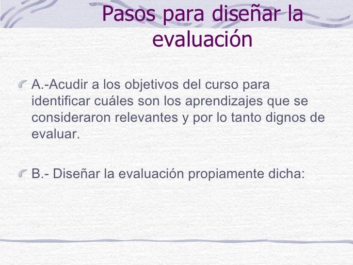 Pasos para diseñar la                evaluaciónA.-Acudir a los objetivos del curso paraidentificar cuáles son los aprendiz...