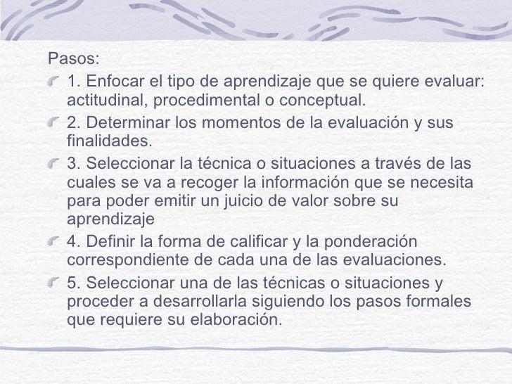Pasos:  1. Enfocar el tipo de aprendizaje que se quiere evaluar:  actitudinal, procedimental o conceptual.  2. Determinar ...