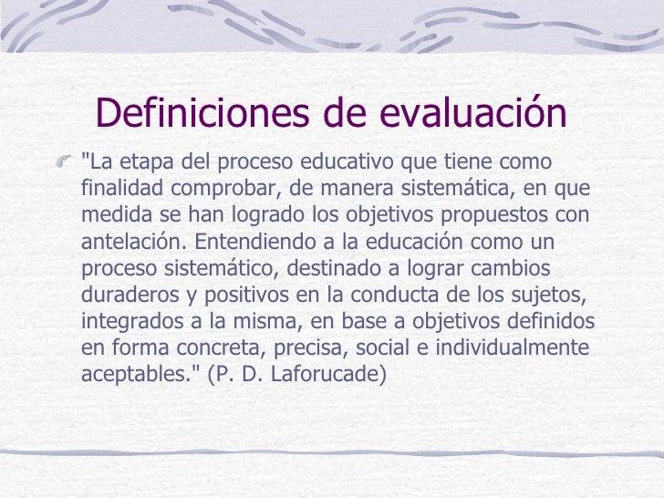 """Definiciones de evaluación""""La etapa del proceso educativo que tiene comofinalidad comprobar, de manera sistemática, en que..."""