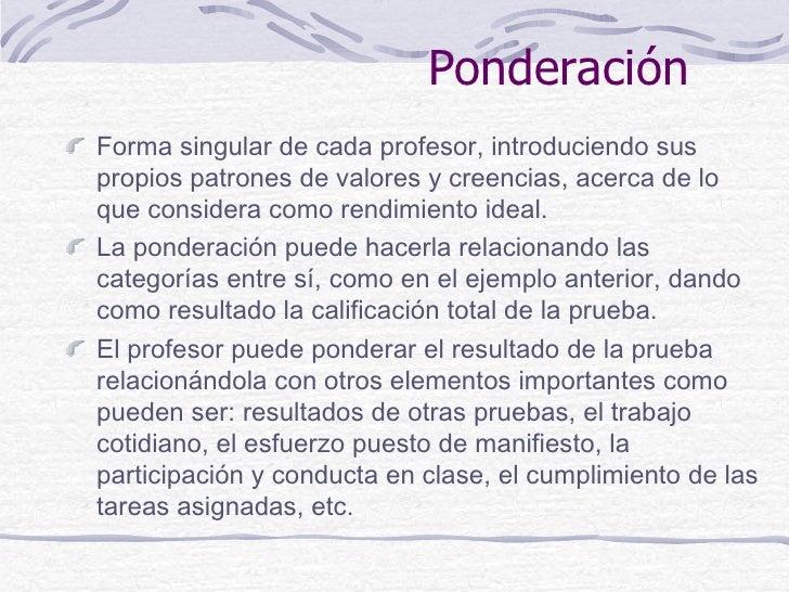 PonderaciónForma singular de cada profesor, introduciendo suspropios patrones de valores y creencias, acerca de loque cons...