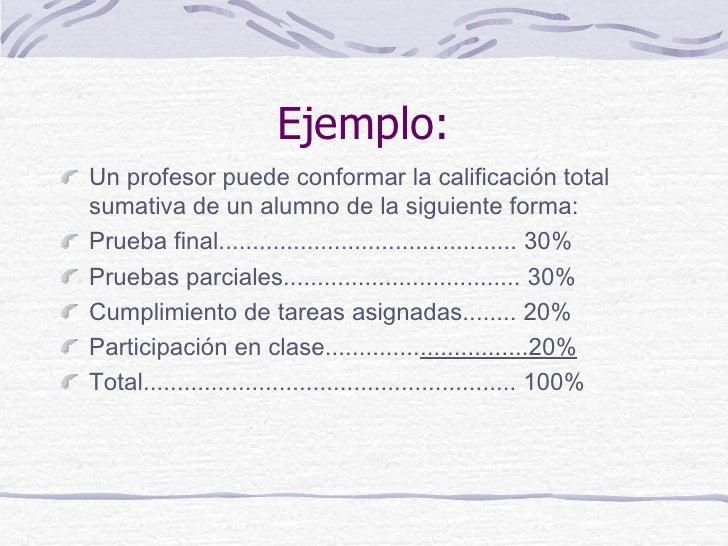 Ejemplo:Un profesor puede conformar la calificación totalsumativa de un alumno de la siguiente forma:Prueba final............