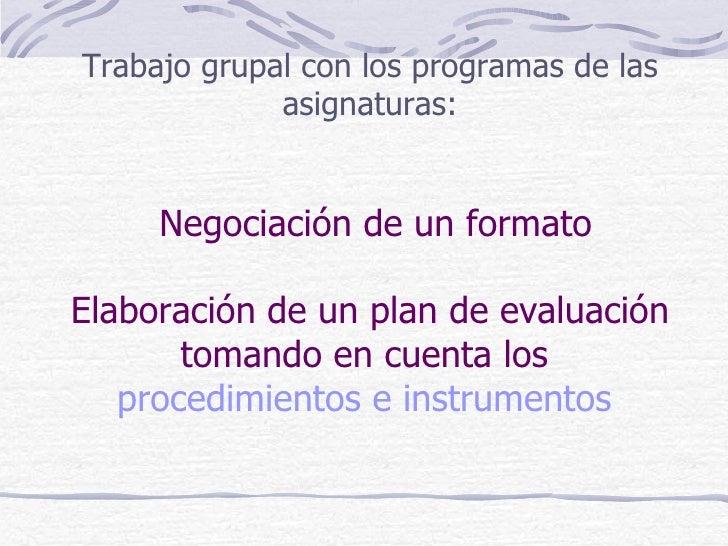 Trabajo grupal con los programas de las             asignaturas:     Negociación de un formatoElaboración de un plan de ev...