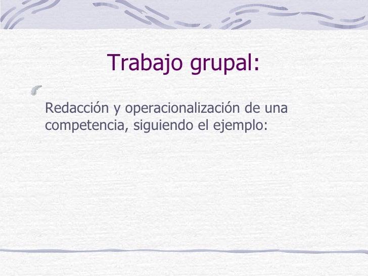 Trabajo grupal:Redacción y operacionalización de unacompetencia, siguiendo el ejemplo: