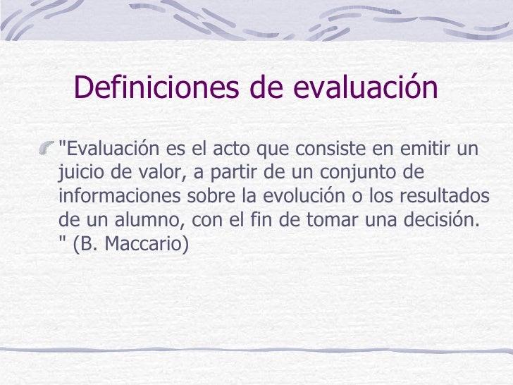 """Definiciones de evaluación""""Evaluación es el acto que consiste en emitir unjuicio de valor, a partir de un conjunto deinfor..."""