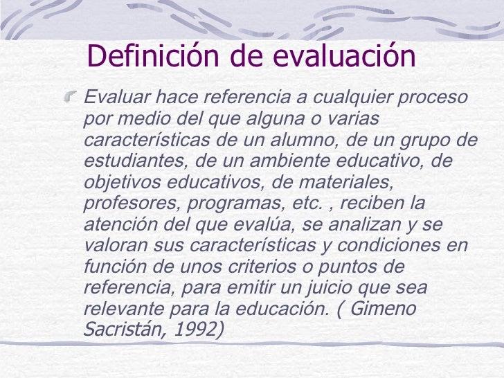 Definición de evaluaciónEvaluar hace referencia a cualquier procesopor medio del que alguna o variascaracterísticas de un ...