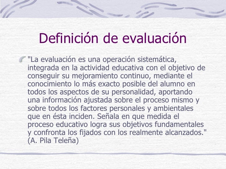 """Definición de evaluación""""La evaluación es una operación sistemática,integrada en la actividad educativa con el objetivo de..."""