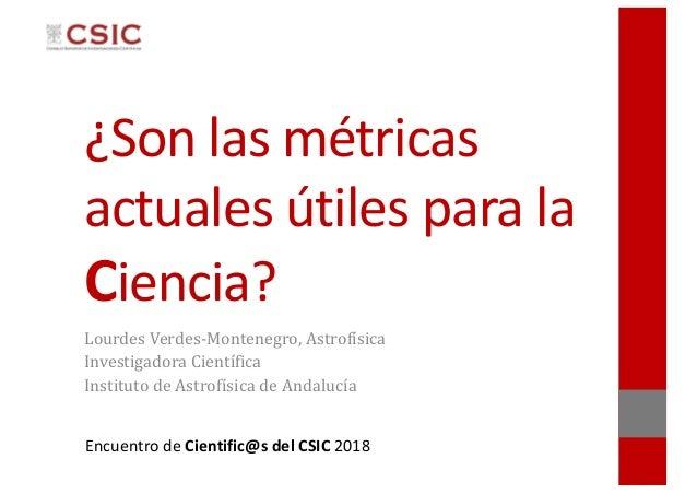 Encuentro de Cientific@s del CSIC 2018 ¿Son las métricas actuales útiles para la Ciencia? LourdesVerdes-Montenegro,Astro...