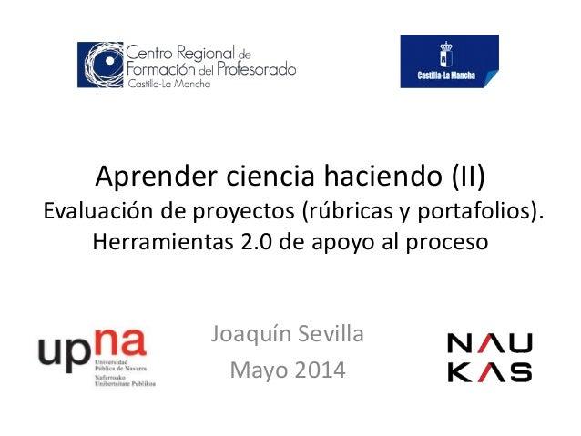 Aprender ciencia haciendo (II) Evaluación de proyectos (rúbricas y portafolios). Herramientas 2.0 de apoyo al proceso Joaq...