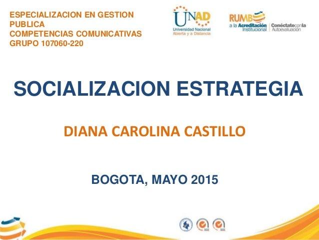 ESPECIALIZACION EN GESTION PUBLICA COMPETENCIAS COMUNICATIVAS GRUPO 107060-220 SOCIALIZACION ESTRATEGIA DIANA CAROLINA CAS...
