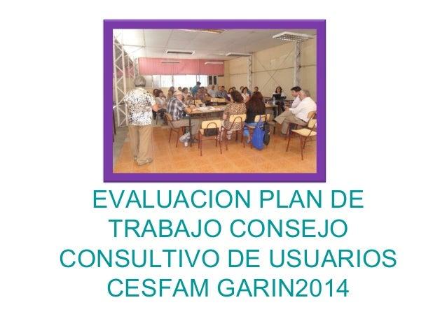 EVALUACION PLAN DE TRABAJO CONSEJO CONSULTIVO DE USUARIOS CESFAM GARIN2014