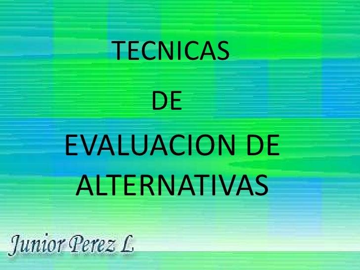 TECNICAS<br />DE<br />EVALUACION DE              ALTERNATIVAS<br />