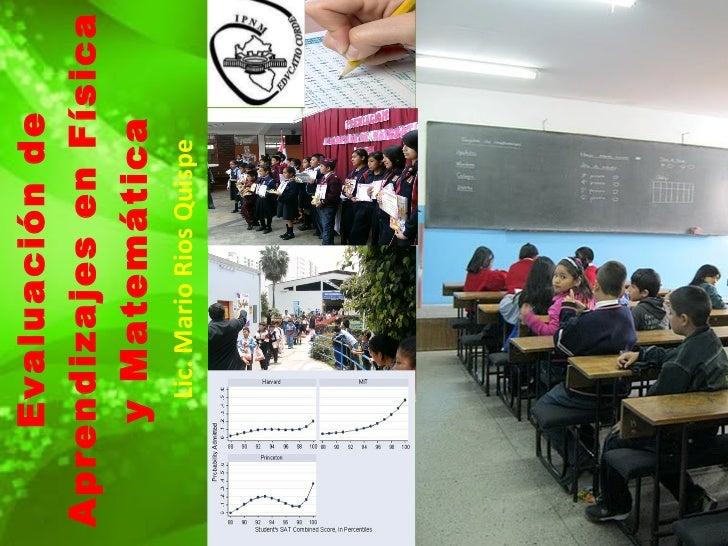 Evaluación de Aprendizajes en Física y Matemática Lic. Mario Rios Quispe