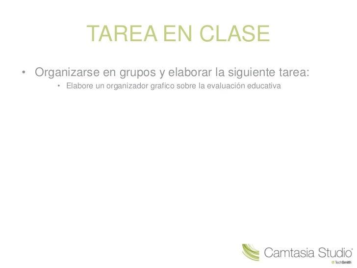 TAREA EN CLASE• Organizarse en grupos y elaborar la siguiente tarea:      • Elabore un organizador grafico sobre la evalua...
