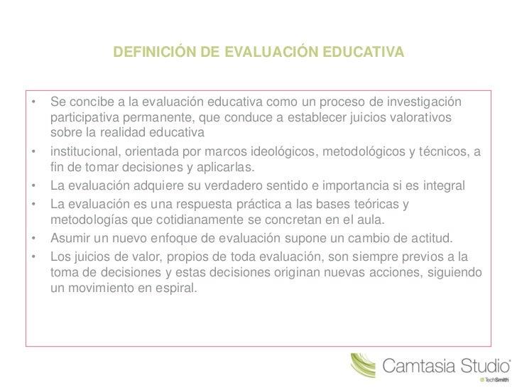 DEFINICIÓN DE EVALUACIÓN EDUCATIVA•   Se concibe a la evaluación educativa como un proceso de investigación    participati...