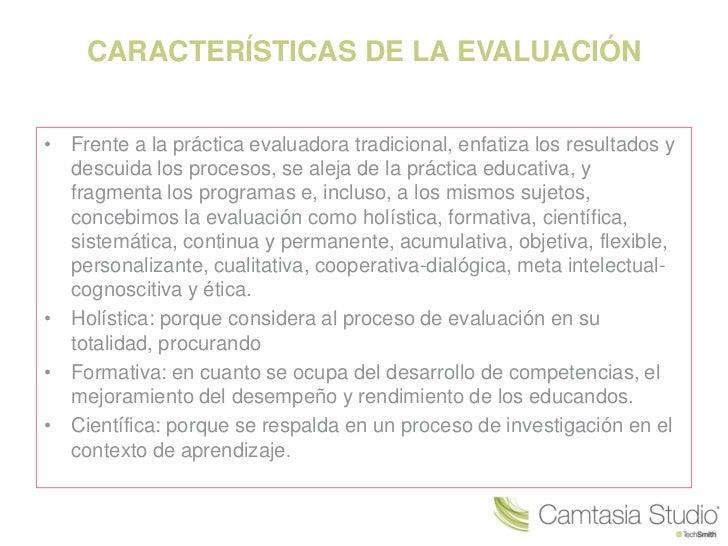 CARACTERÍSTICAS DE LA EVALUACIÓN• Frente a la práctica evaluadora tradicional, enfatiza los resultados y  descuida los pro...