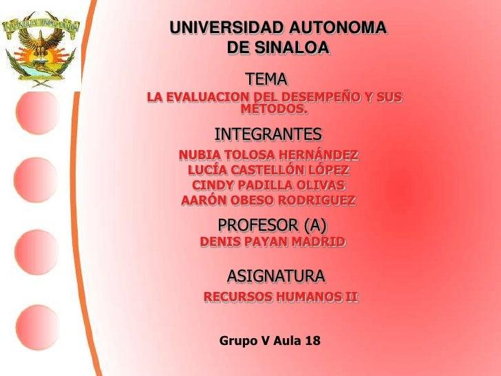 UNIVERSIDAD AUTONOMA DE SINALOA<br />TEMA<br />LA EVALUACION DEL DESEMPEÑO Y SUS MÉTODOS.<br />INTEGRANTES<br />NUBIA TOLO...